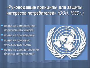 «Руководящие принципы для защиты интересов потребителей» (ООН, 1985 г.) право