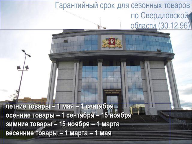 Гарантийный срок для сезонных товаров по Свердловской области (30.12.96) летн...