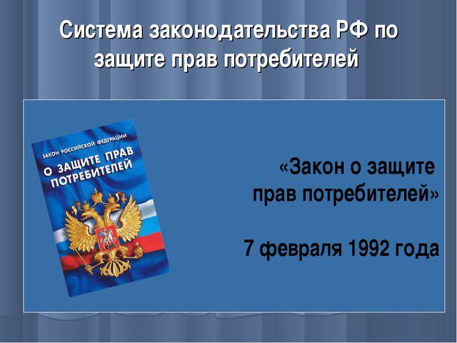 Система законодательства РФ по защите прав потребителей «Закон о защите прав...