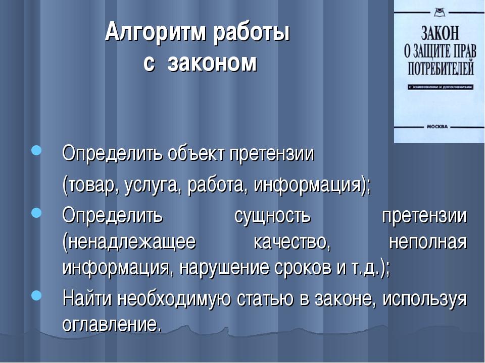 Алгоритм работы с законом Определить объект претензии (товар, услуга, работа...
