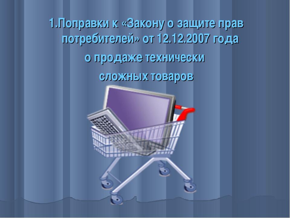 1.Поправки к «Закону о защите прав потребителей» от 12.12.2007 года о продаже...