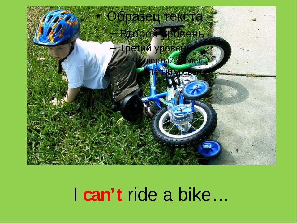 I can't ride a bike…