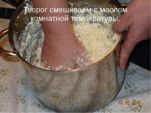 Творог смешиваем с маслом комнатной температуры.
