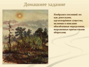 Домашнее задание Изобразите весенний лес как деятельное, одухотворённое сущес
