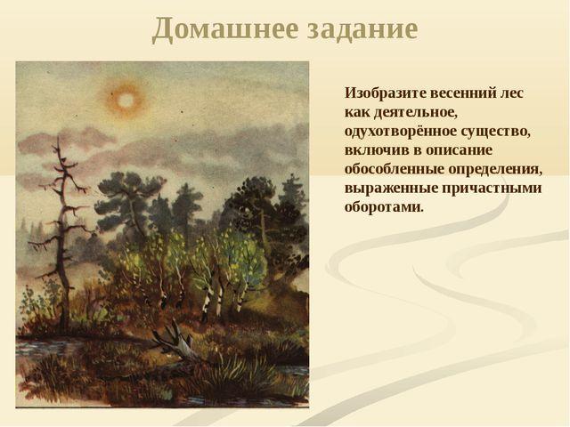 Домашнее задание Изобразите весенний лес как деятельное, одухотворённое сущес...