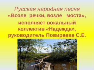 Русская народная песня «Возле речки, возле моста», исполняет вокальный коллек