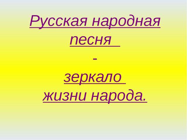 Русская народная песня - зеркало жизни народа.