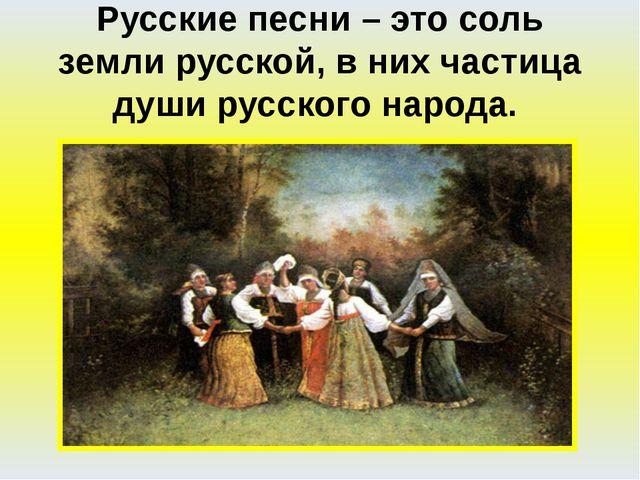 Русские песни – это соль земли русской, в них частица души русского народа.