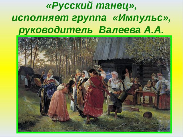 «Русский танец», исполняет группа «Импульс», руководитель Валеева А.А.