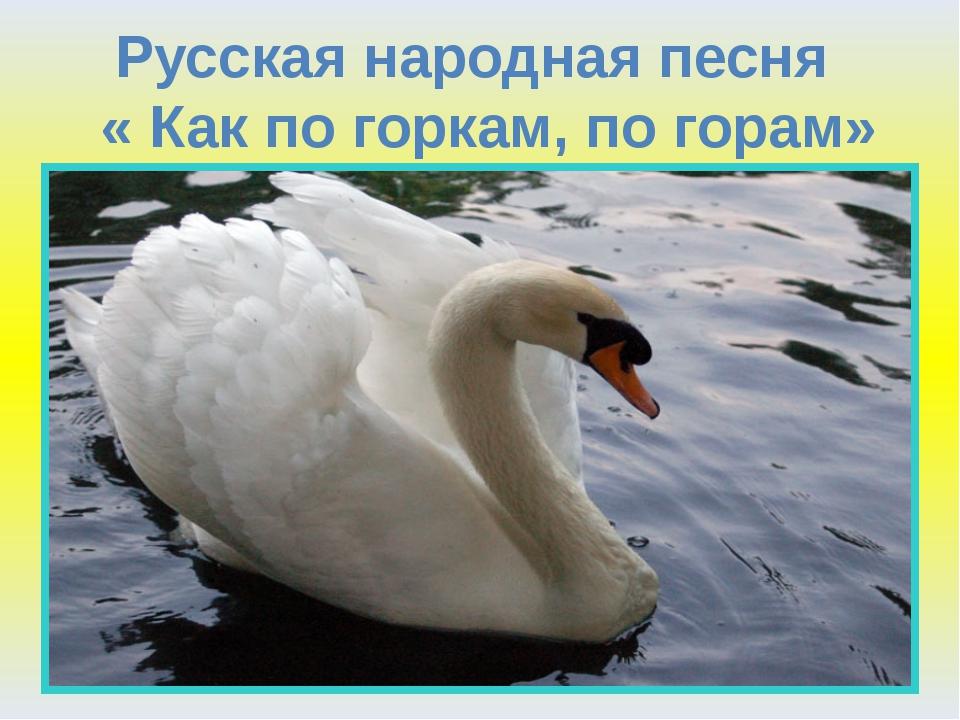 Русская народная песня « Как по горкам, по горам»