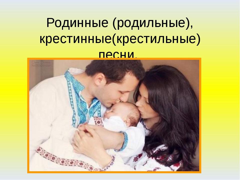 Родинные (родильные), крестинные(крестильные) песни.