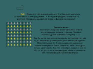 №2. Докажите, что шахматную доску 8 х 8 нельзя замостить 15 прямоугольными фи