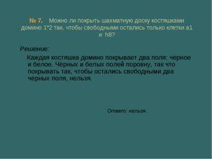 № 7. Можно ли покрыть шахматную доску костяшками домино 1*2 так, чтобы свобод