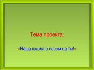 Тема проекта: «Наша школа с лесом на ты!»
