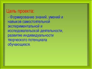 Цель проекта: - Формирование знаний, умений и навыков самостоятельной экспери
