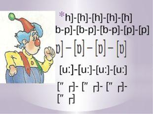 h]-[h]-[h]-[h]-[h] [b-p]-[b-p]-[b-p]-[p]-[p] [u:]-[u:]-[u:]-[u:] [əʊ]- [əʊ]-