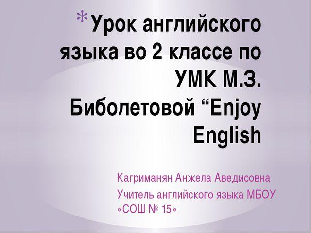 Кагриманян Анжела Аведисовна Учитель английского языка МБОУ «СОШ № 15» Урок а...
