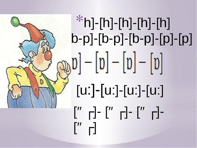 h]-[h]-[h]-[h]-[h] [b-p]-[b-p]-[b-p]-[p]-[p] [u:]-[u:]-[u:]-[u:] [əʊ]- [əʊ]-...