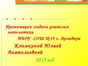 Презентация создана учителем математики МБОУ -СОШ № 19 г. Армавира Климкиной