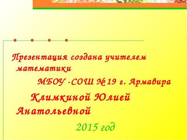 Презентация создана учителем математики МБОУ -СОШ № 19 г. Армавира Климкиной...
