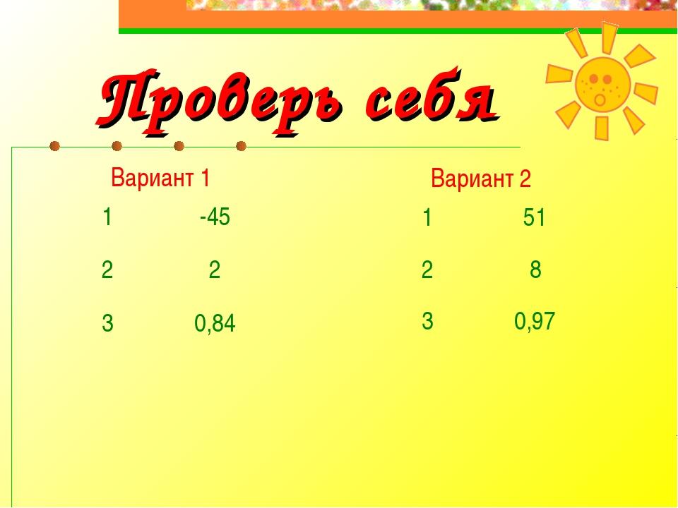Проверь себя Вариант 1 1-45 22 30,84   Вариант 2 151 28 30,97