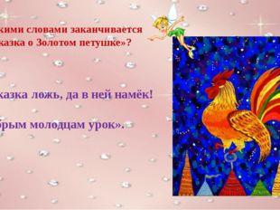 Какими словами заканчивается «Сказка о Золотом петушке»? «Сказка ложь, да в н