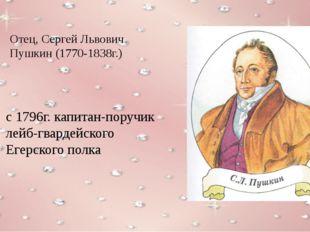 Отец, Сергей Львович Пушкин (1770-1838г.) с 1796г. капитан-поручик лейб-гвард