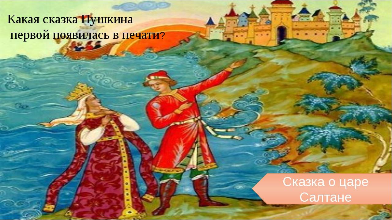 Какая сказка Пушкина первой появилась в печати? , Сказка о царе Салтане