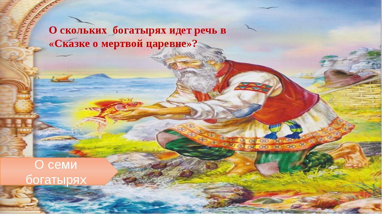 О скольких бoгaтырях идет речь в «Скaзкe o мeртвoй цaрeвнe»? . О семи богатырях