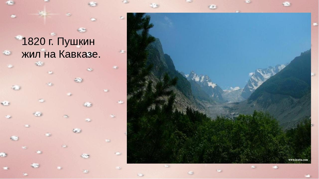 1820 г. Пушкин жил на Кавказе.
