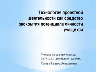 Учитель начальных классов НОУ СОШ «Интеллект - Сервис» Гусева Татьяна Анатоль
