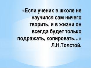 «Если ученик в школе не научился сам ничего творить, и в жизни он всегда буде