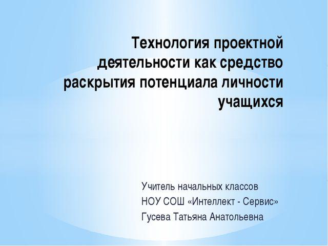 Учитель начальных классов НОУ СОШ «Интеллект - Сервис» Гусева Татьяна Анатоль...