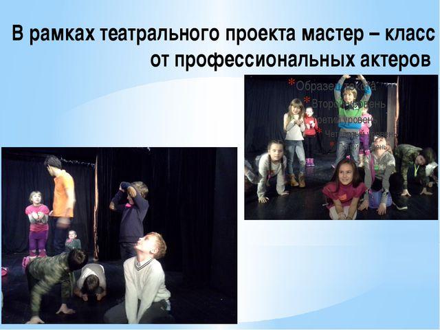 В рамках театрального проекта мастер – класс от профессиональных актеров