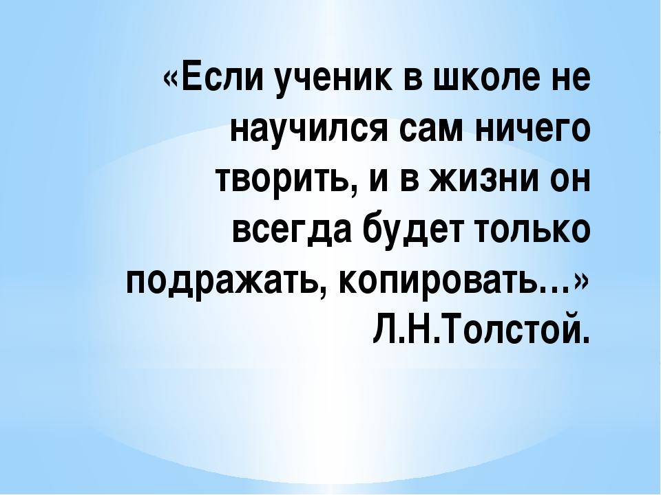 «Если ученик в школе не научился сам ничего творить, и в жизни он всегда буде...