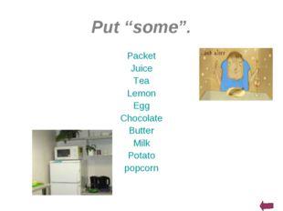 "Put ""some"". Packet Juice Tea Lemon Egg Chocolate Butter Milk Potato popcorn"