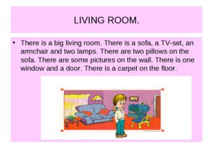LIVING ROOM. There is a big living room. There is a sofa, a TV-set, an armcha