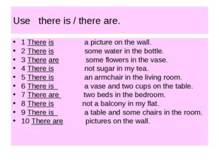 Use there is / there are. 1 There is a picture on the wall. 2 There is some w