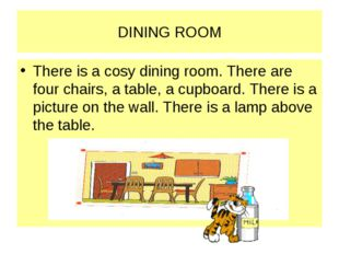 DINING ROOM There is a cosy dining room. There are four chairs, a table, a cu