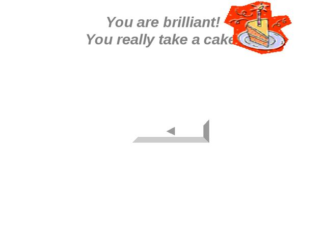 You are brilliant! You really take a cake!