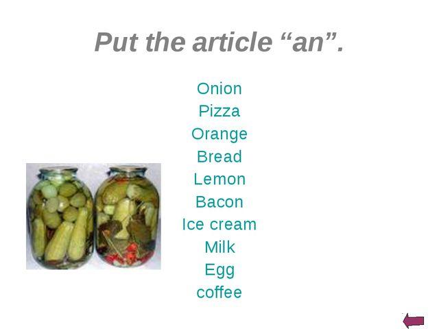 "Put the article ""an"". Onion Pizza Orange Bread Lemon Bacon Ice cream Milk Egg..."