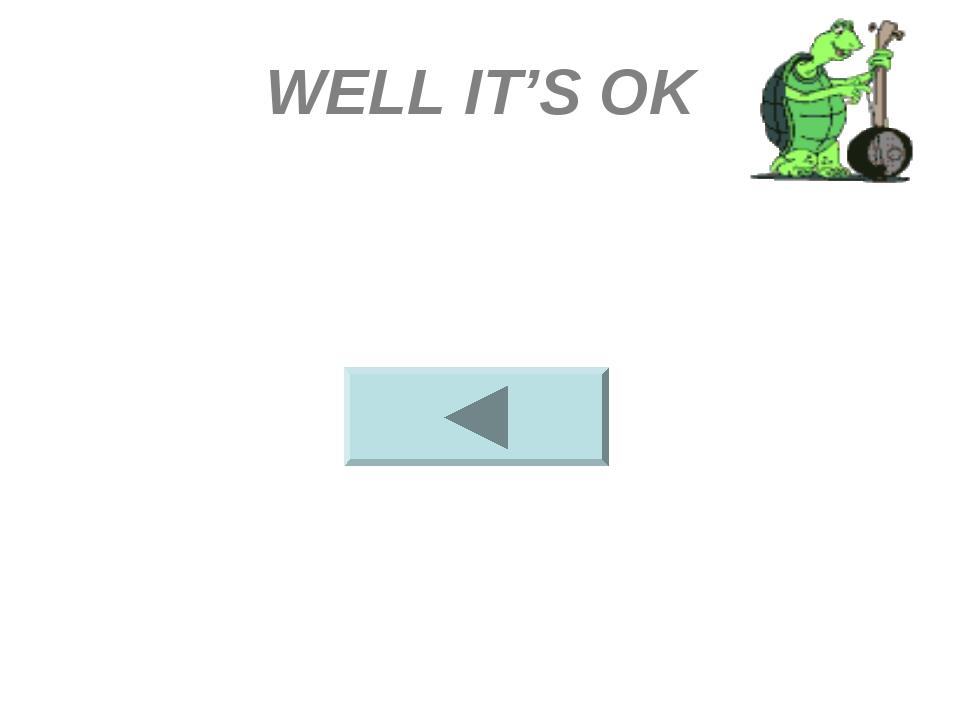 WELL IT'S OK
