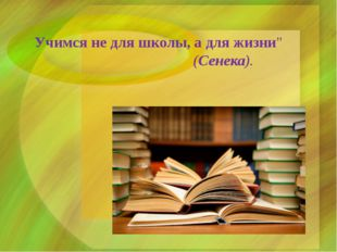 """Учимся не для школы, а для жизни"""" (Сенека)."""