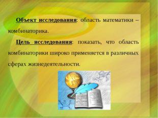 Объект исследования: область математики – комбинаторика. Цель исследования: