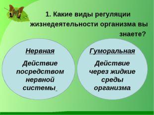 1. Какие виды регуляции жизнедеятельности организма вы знаете? Нервная Дейст