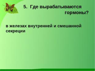 5. Где вырабатываются гормоны? в железах внутренней и смешанной секреции