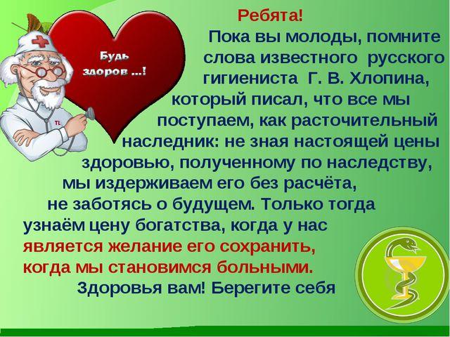 Ребята! Пока вы молоды, помните слова известного русского гигиениста Г....