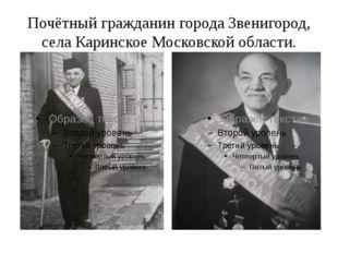 Почётный гражданин города Звенигород, села Каринское Московской области.