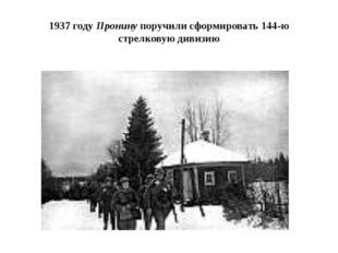 1937 году Пронину поручили сформировать 144-ю стрелковую дивизию
