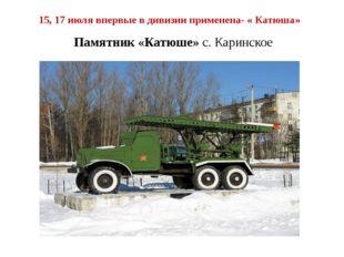 15, 17 июля впервые в дивизии применена- « Катюша» Памятник «Катюше» с. Карин
